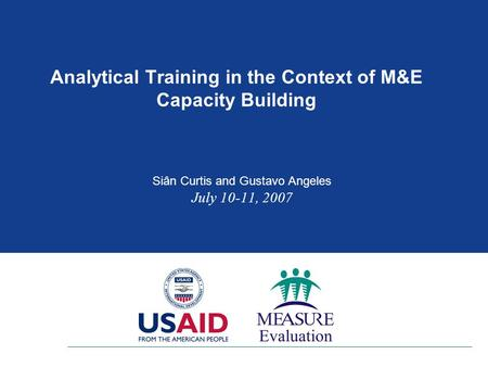 Analytical Training in the Context of M&E Capacity Building Siân Curtis and Gustavo Angeles July 10-11, 2007.
