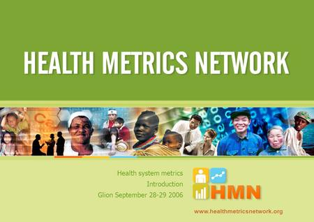 Health system metrics Introduction Glion September 28-29 2006 www.healthmetricsnetwork.org.