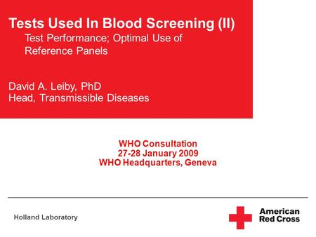 Holland Laboratory Tests Used In Blood Screening (II) Test Performance; Optimal Use of Reference Panels David A. Leiby, PhD Head, Transmissible Diseases.