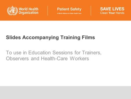 Slides Accompanying Training Films To use in Education Sessions for Trainers, Observers and Health-Care Workers.