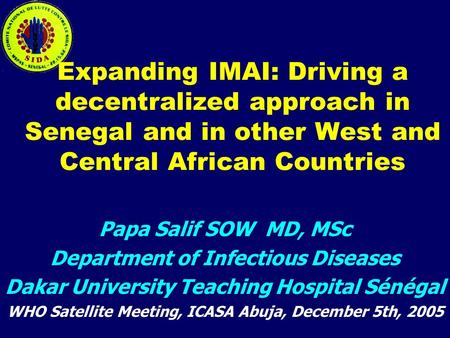 Expanding IMAI: Driving a decentralized approach in Senegal and in other West and Central African Countries Papa Salif SOW MD, MSc Department of Infectious.