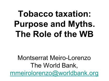 Montserrat Meiro-Lorenzo The World Bank, Tobacco taxation: Purpose and Myths. The Role of the WB.