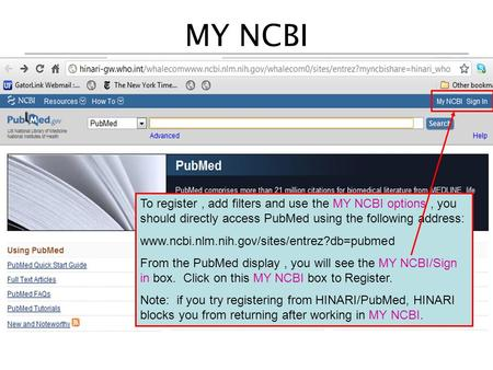 MY NCBI To register, add filters and use the MY NCBI options, you should directly access PubMed using the following address: www.ncbi.nlm.nih.gov/sites/entrez?db=pubmed.