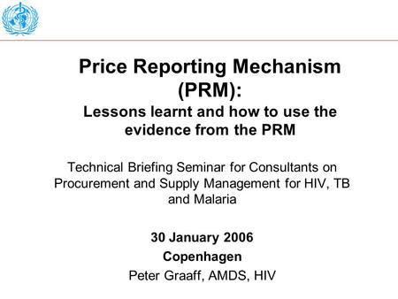 Price Reporting Mechanism (PRM): Lessons learnt and how to use the evidence from the PRM Technical Briefing Seminar for Consultants on Procurement and.