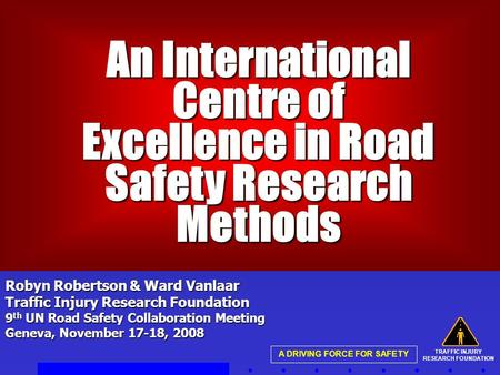 TRAFFIC INJURY RESEARCH FOUNDATION A DRIVING FORCE FOR SAFETY An International Centre of Excellence in Road Safety Research Methods An International Centre.