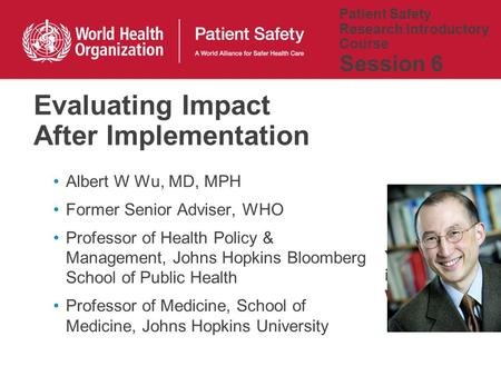 Patient Safety Research Introductory Course Session 6 Albert W Wu, MD, MPH Former Senior Adviser, WHO Professor of Health Policy & Management, Johns Hopkins.