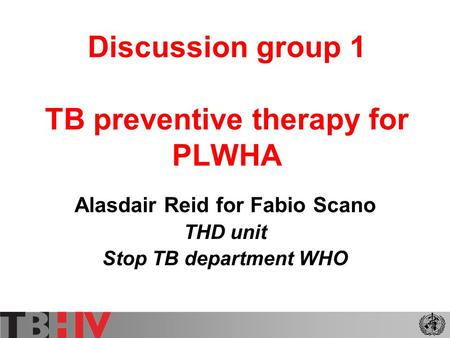 Discussion group 1 TB preventive therapy for PLWHA Alasdair Reid for Fabio Scano THD unit Stop TB department WHO.