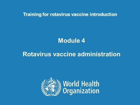 Training for rotavirus vaccine introduction Module 4 Rotavirus vaccine administration.