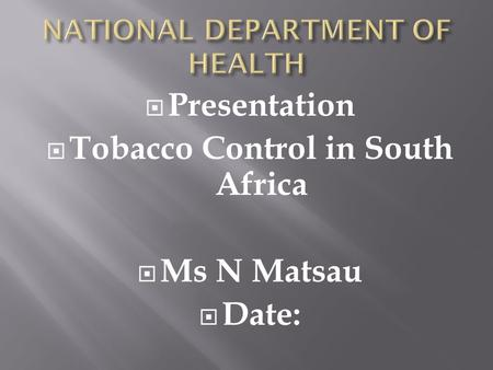 Presentation Tobacco Control in South Africa Ms N Matsau Date: