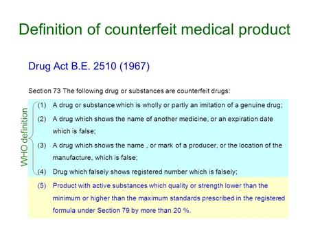 Definition of counterfeit medical product Drug Act B.E. 2510 (1967) Section 73 The following drug or substances are counterfeit drugs: (1)A drug or substance.