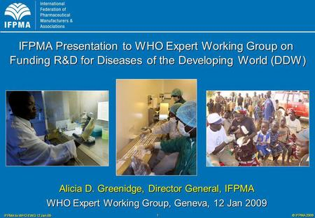 © IFPMA 2009 IFPMA to WHO EWG 12 Jan 09 1 Alicia D. Greenidge, Director General, IFPMA WHO Expert Working Group, Geneva, 12 Jan 2009 IFPMA Presentation.