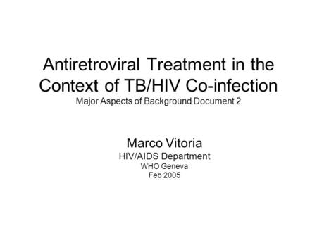 Antiretroviral Treatment in the Context of TB/HIV Co-infection Major Aspects of Background Document 2 Marco Vitoria HIV/AIDS Department WHO Geneva Feb.