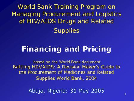 1 World Bank Training Program on Managing Procurement and Logistics of HIV/AIDS Drugs and Related Supplies Financing and Pricing based on the World Bank.