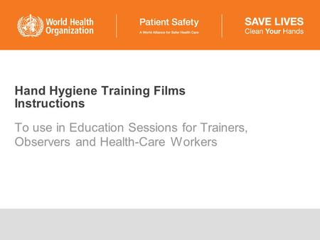 Hand Hygiene Training Films Instructions To use in Education Sessions for Trainers, Observers and Health-Care Workers.