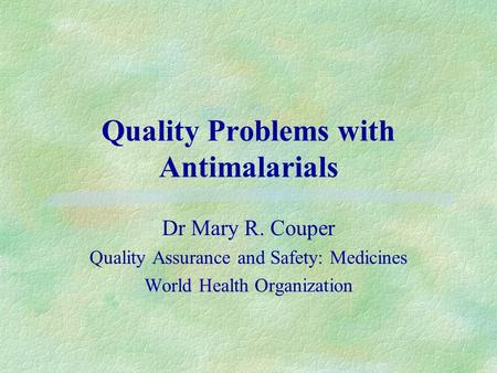 Quality Problems with Antimalarials Dr Mary R. Couper Quality Assurance and Safety: Medicines World Health Organization.