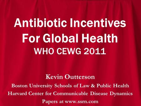 Antibiotic Incentives For Global Health WHO CEWG 2011 Kevin Outterson Boston University Schools of Law & Public Health Harvard Center for Communicable.