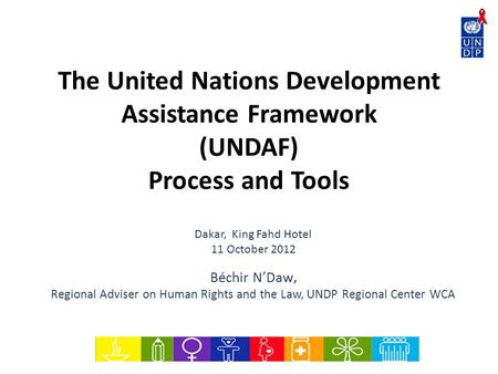 The United Nations Development Assistance Framework (UNDAF) Process and Tools Dakar, King Fahd Hotel 11 October 2012 Béchir NDaw, Regional Adviser on Human.