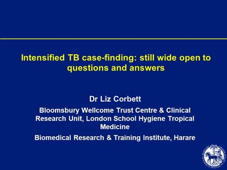 Intensified TB case-finding: still wide open to questions and answers Dr Liz Corbett Bloomsbury Wellcome Trust Centre & Clinical Research Unit, London.