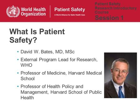 Patient Safety Research Introductory Course Session 1 David W. Bates, MD, MSc External Program Lead for Research, WHO Professor of Medicine, Harvard Medical.