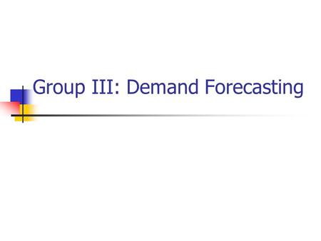 Group III: Demand Forecasting. Demand forecasting Objectives Minimum requirements Tools Gaps Recommendations.