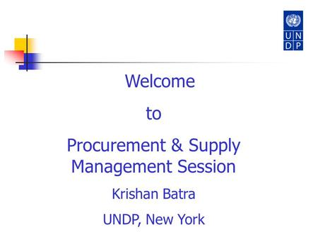 Welcome to Procurement & Supply Management Session Krishan Batra UNDP, New York.