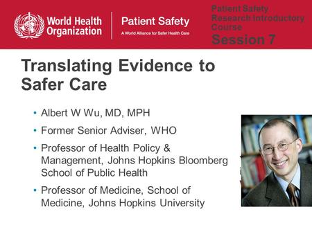 Patient Safety Research Introductory Course Session 7 Albert W Wu, MD, MPH Former Senior Adviser, WHO Professor of Health Policy & Management, Johns Hopkins.