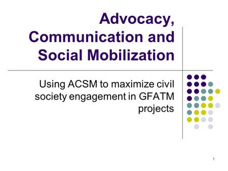 1 Advocacy, Communication and Social Mobilization Using ACSM to maximize civil society engagement in GFATM projects.