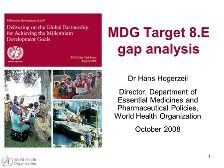 1 MDG Target 8.E gap analysis Dr Hans Hogerzeil Director, Department of Essential Medicines and Pharmaceutical Policies, World Health Organization October.