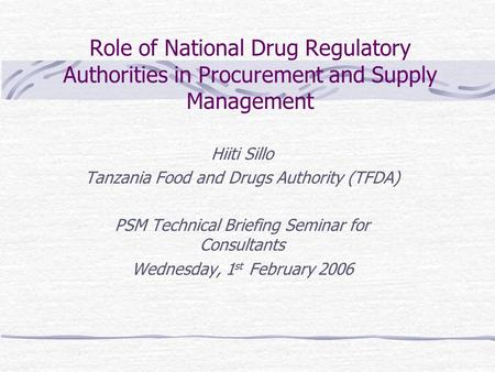 Role of National Drug Regulatory Authorities in Procurement and Supply Management Hiiti Sillo Tanzania Food and Drugs Authority (TFDA) PSM Technical Briefing.