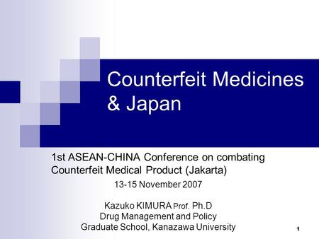1 Counterfeit Medicines & Japan 1st ASEAN-CHINA Conference on combating Counterfeit Medical Product (Jakarta) 13-15 November 2007 Kazuko KIMURA Prof. Ph.D.
