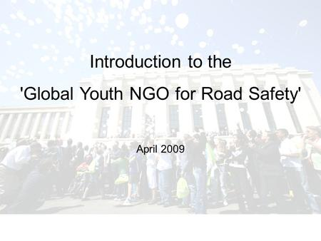 Introduction to the 'Global Youth NGO for Road Safety' April 2009.