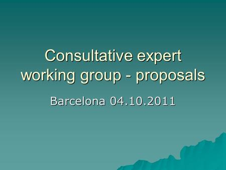 Consultative expert working group - proposals Barcelona 04.10.2011.