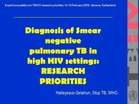 Diagnosis of Smear negative pulmonary TB in high HIV settings: RESEARCH PRIORITIES Haileyesus Getahun, Stop TB, WHO. Expert consultation on TB/HIV research.