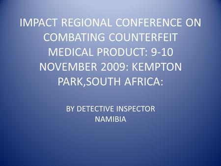 IMPACT REGIONAL CONFERENCE ON COMBATING COUNTERFEIT MEDICAL PRODUCT: 9-10 NOVEMBER 2009: KEMPTON PARK,SOUTH AFRICA: BY DETECTIVE INSPECTOR NAMIBIA.