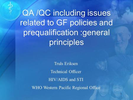 1 QA /QC including issues related to GF policies and prequalification :general principles Truls Eriksen Technical Officer HIV/AIDS and STI WHO Western.
