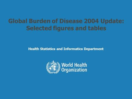Health Statistics and Informatics Global Burden of Disease 2004 Update: Selected figures and tables Health Statistics and Informatics Department.
