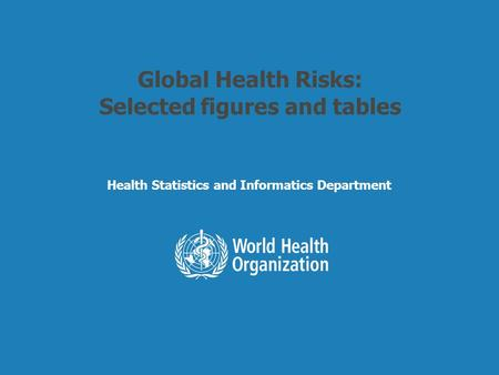 Health Statistics and Informatics Global Health Risks: Selected figures and tables Health Statistics and Informatics Department.