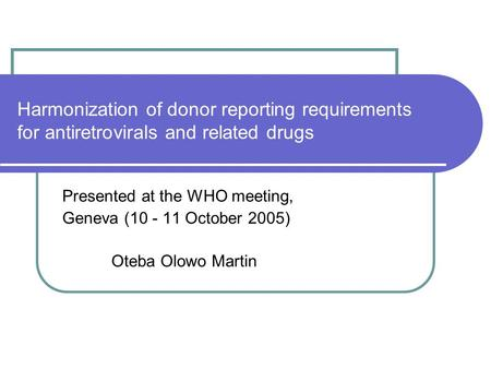 Harmonization of donor reporting requirements for antiretrovirals and related drugs Presented at the WHO meeting, Geneva (10 - 11 October 2005) Oteba Olowo.