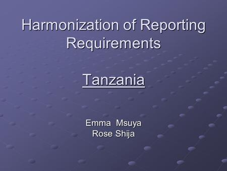 Harmonization of Reporting Requirements Tanzania Emma Msuya Rose Shija.
