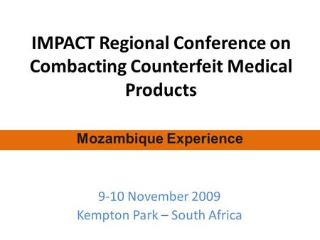 IMPACT Regional Conference on Combacting Counterfeit Medical Products 9-10 November 2009 Kempton Park – South Africa Mozambique Experience.