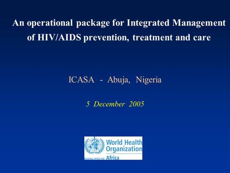 An operational package for Integrated Management of HIV/AIDS prevention, treatment and care ICASA - Abuja, Nigeria 5 December 2005.