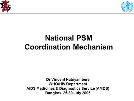 National PSM Coordination Mechanism Dr Vincent Habiyambere WHO/HIV Department AIDS Medicines & Diagnostics Service (AMDS) Bangkok, 25-30 July 2005.