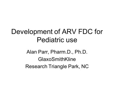 Development of ARV FDC for Pediatric use Alan Parr, Pharm.D., Ph.D. GlaxoSmithKline Research Triangle Park, NC.