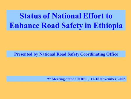 Status of National Effort to Enhance Road Safety in Ethiopia Presented by National Road Safety Coordinating Office 9 th Meeting of the UNRSC, 17-18 November.