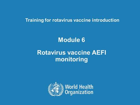 Module 6 Rotavirus vaccine AEFI monitoring Training for rotavirus vaccine introduction.