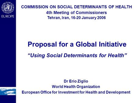 Dr Erio Ziglio World Health Organization European Office for Investment for Health and Development COMMISSION ON SOCIAL DETERMINANTS OF HEALTH 4th Meeting.