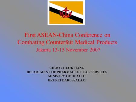 First ASEAN-China Conference on Combating Counterfeit Medical Products Jakarta 13-15 November 2007 CHOO CHEOK HANG DEPARTMENT OF PHARMACEUTICAL SERVICES.
