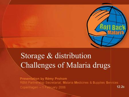 Storage & distribution Challenges of Malaria drugs Presentation by Rémy Prohom RBM Partnership Secretariat, Malaria Medicines & Supplies Services Copenhagen.