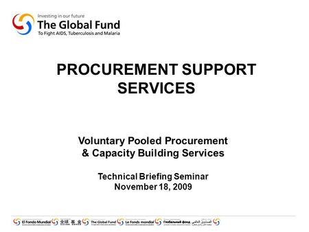 PROCUREMENT SUPPORT SERVICES Voluntary Pooled Procurement & Capacity Building Services Technical Briefing Seminar November 18, 2009.