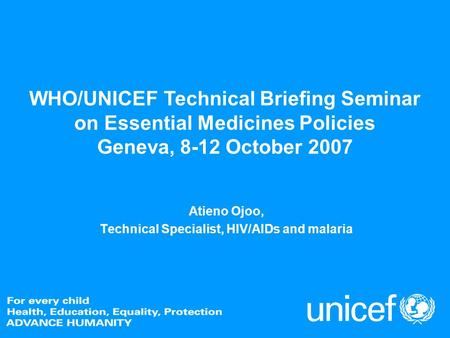 WHO/UNICEF Technical Briefing Seminar on Essential Medicines Policies Geneva, 8-12 October 2007 Atieno Ojoo, Technical Specialist, HIV/AIDs and malaria.